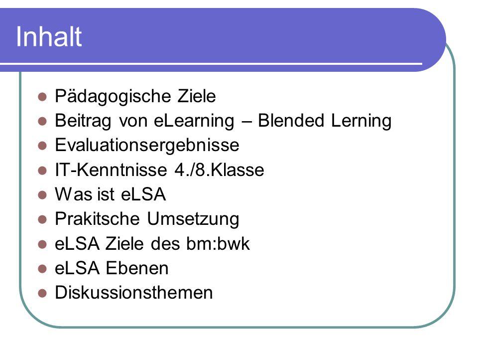 Inhalt Pädagogische Ziele Beitrag von eLearning – Blended Lerning Evaluationsergebnisse IT-Kenntnisse 4./8.Klasse Was ist eLSA Prakitsche Umsetzung eLSA Ziele des bm:bwk eLSA Ebenen Diskussionsthemen