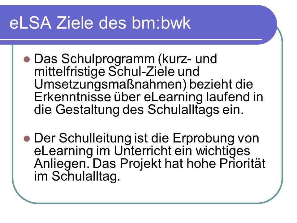 eLSA Ziele des bm:bwk Das Schulprogramm (kurz- und mittelfristige Schul-Ziele und Umsetzungsmaßnahmen) bezieht die Erkenntnisse über eLearning laufend in die Gestaltung des Schulalltags ein.