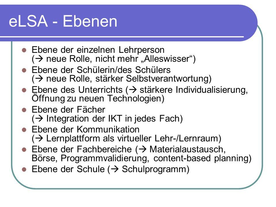 eLSA - Ebenen Ebene der einzelnen Lehrperson ( neue Rolle, nicht mehr Alleswisser) Ebene der Schülerin/des Schülers ( neue Rolle, stärker Selbstverantwortung) Ebene des Unterrichts ( stärkere Individualisierung, Öffnung zu neuen Technologien) Ebene der Fächer ( Integration der IKT in jedes Fach) Ebene der Kommunikation ( Lernplattform als virtueller Lehr-/Lernraum) Ebene der Fachbereiche ( Materialaustausch, Börse, Programmvalidierung, content-based planning) Ebene der Schule ( Schulprogramm)