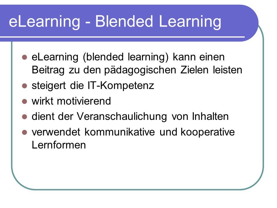 eLearning - Blended Learning eLearning (blended learning) kann einen Beitrag zu den pädagogischen Zielen leisten steigert die IT-Kompetenz wirkt motivierend dient der Veranschaulichung von Inhalten verwendet kommunikative und kooperative Lernformen