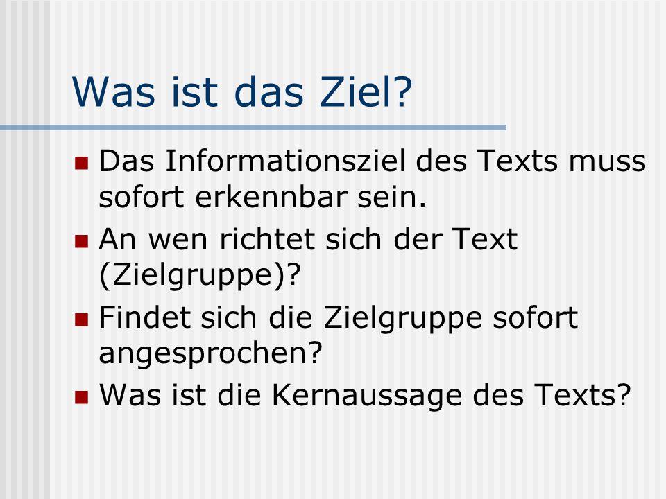 Was ist das Ziel? Das Informationsziel des Texts muss sofort erkennbar sein. An wen richtet sich der Text (Zielgruppe)? Findet sich die Zielgruppe sof