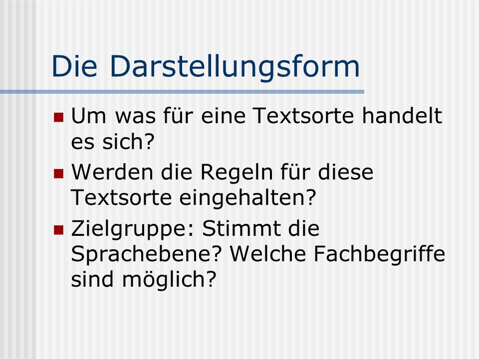 Die Darstellungsform Um was für eine Textsorte handelt es sich? Werden die Regeln für diese Textsorte eingehalten? Zielgruppe: Stimmt die Sprachebene?