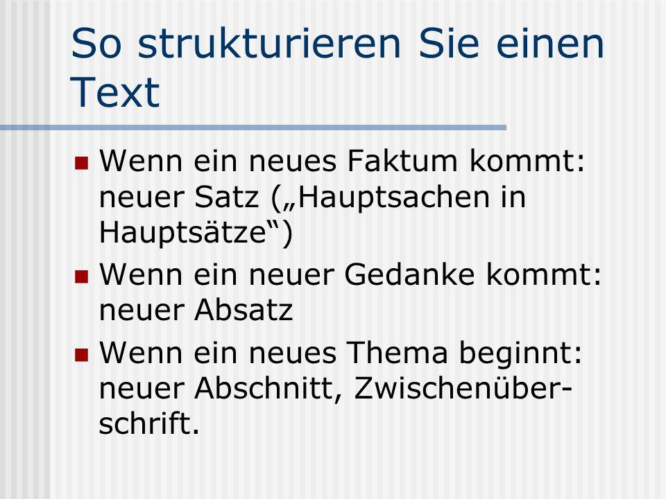 So strukturieren Sie einen Text Wenn ein neues Faktum kommt: neuer Satz (Hauptsachen in Hauptsätze) Wenn ein neuer Gedanke kommt: neuer Absatz Wenn ein neues Thema beginnt: neuer Abschnitt, Zwischenüber- schrift.