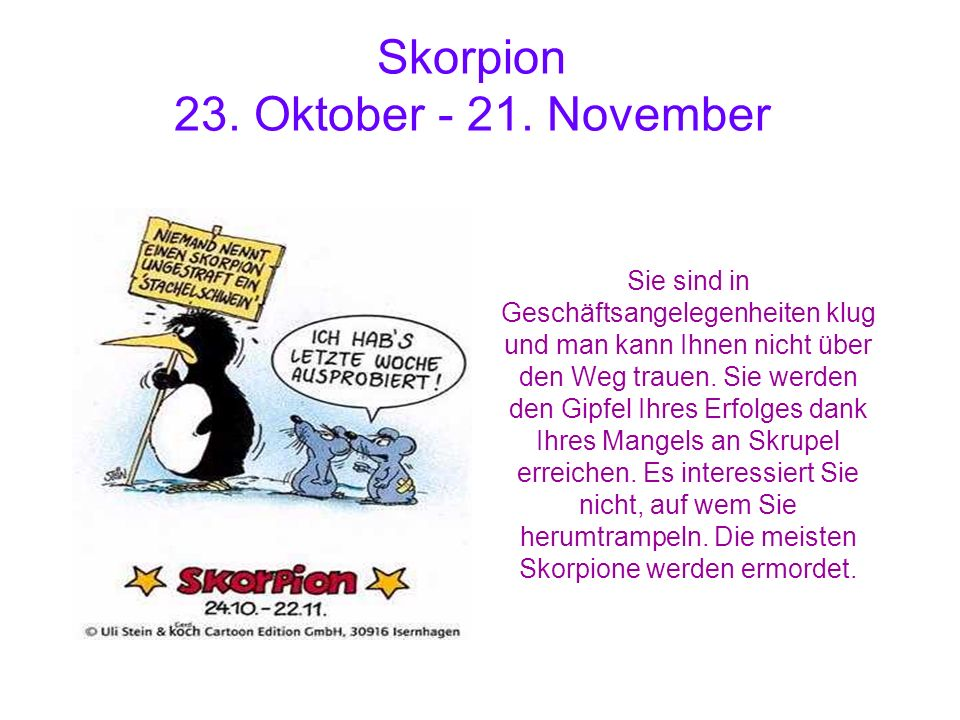 Skorpion 23. Oktober - 21. November Sie sind in Geschäftsangelegenheiten klug und man kann Ihnen nicht über den Weg trauen. Sie werden den Gipfel Ihre