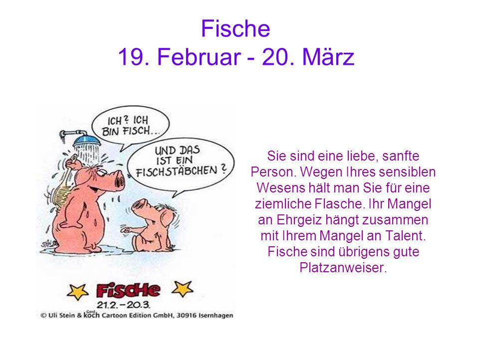 Fische 19. Februar - 20. März Sie sind eine liebe, sanfte Person. Wegen Ihres sensiblen Wesens hält man Sie für eine ziemliche Flasche. Ihr Mangel an