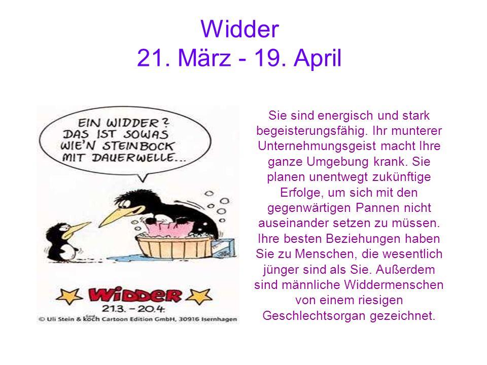 Widder 21. März - 19. April Sie sind energisch und stark begeisterungsfähig. Ihr munterer Unternehmungsgeist macht Ihre ganze Umgebung krank. Sie plan