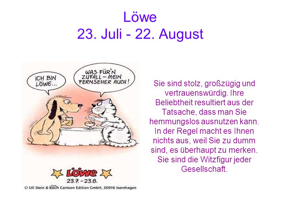 Löwe 23. Juli - 22. August Sie sind stolz, großzügig und vertrauenswürdig. Ihre Beliebtheit resultiert aus der Tatsache, dass man Sie hemmungslos ausn