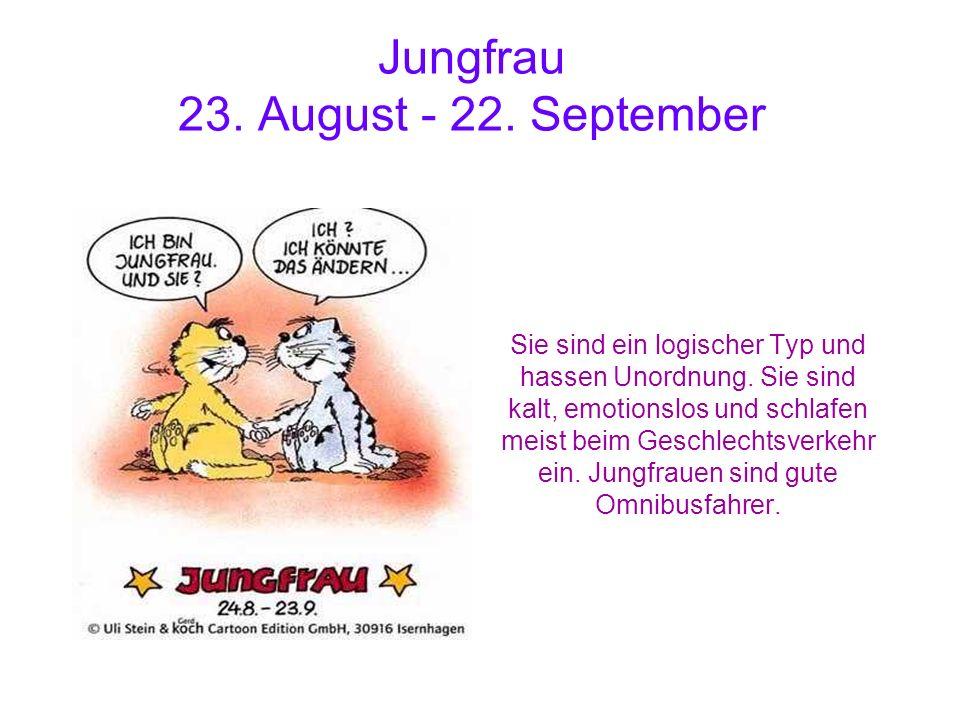 Jungfrau 23. August - 22. September Sie sind ein logischer Typ und hassen Unordnung. Sie sind kalt, emotionslos und schlafen meist beim Geschlechtsver