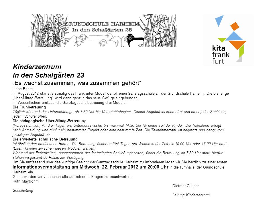 Kinderzentrum In den Schafgärten 23 Es wächst zusammen, was zusammen gehört Liebe Eltern, im August 2012 startet erstmalig das Frankfurter Modell der offenen Ganztagsschule an der Grundschule Harheim.