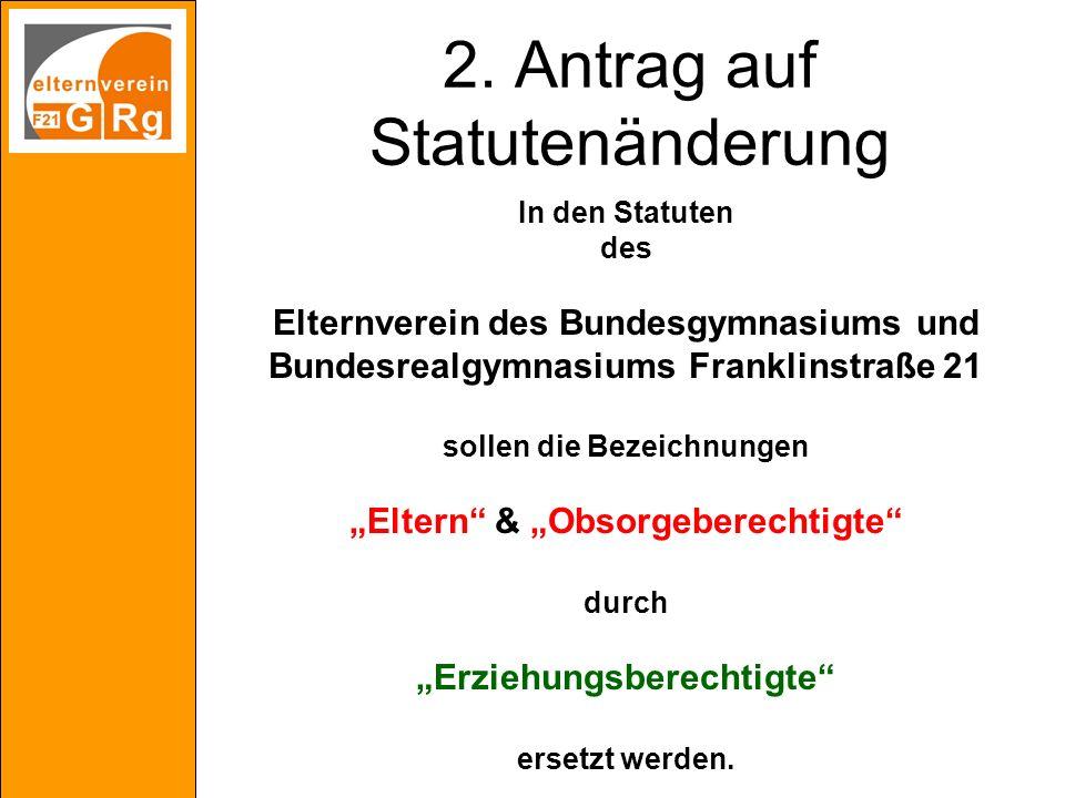 2. Antrag auf Statutenänderung In den Statuten des Elternverein des Bundesgymnasiums und Bundesrealgymnasiums Franklinstraße 21 sollen die Bezeichnung