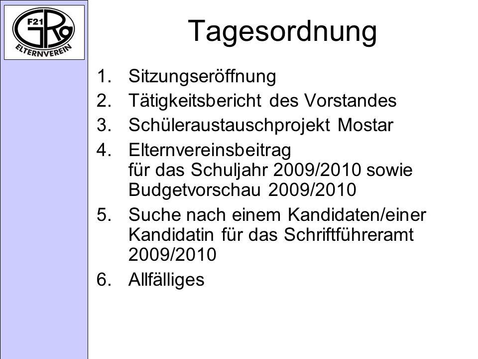 Tagesordnung 1.Sitzungseröffnung 2.Tätigkeitsbericht des Vorstandes 3.Schüleraustauschprojekt Mostar 4.Elternvereinsbeitrag für das Schuljahr 2009/2010 sowie Budgetvorschau 2009/2010 5.Suche nach einem Kandidaten/einer Kandidatin für das Schriftführeramt 2009/2010 6.Allfälliges