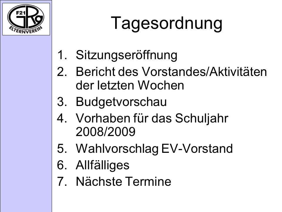 Tagesordnung 1.Sitzungseröffnung 2.Bericht des Vorstandes/Aktivitäten der letzten Wochen 3.Budgetvorschau 4.Vorhaben für das Schuljahr 2008/2009 5.Wahlvorschlag EV-Vorstand 6.Allfälliges 7.Nächste Termine