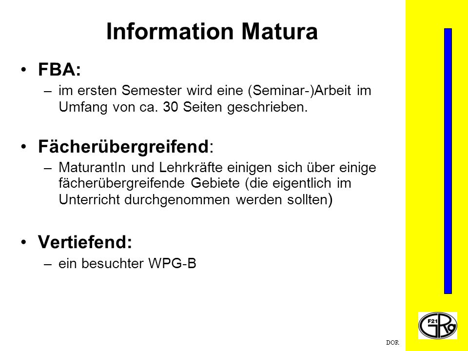 DOR Information Matura FBA: –im ersten Semester wird eine (Seminar-)Arbeit im Umfang von ca. 30 Seiten geschrieben. Fächerübergreifend: –MaturantIn un