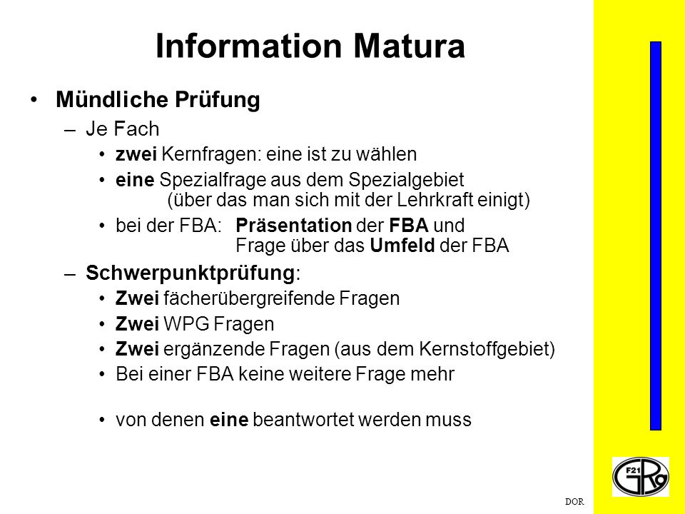 DOR Information Matura Mündliche Prüfung –Je Fach zwei Kernfragen: eine ist zu wählen eine Spezialfrage aus dem Spezialgebiet (über das man sich mit d