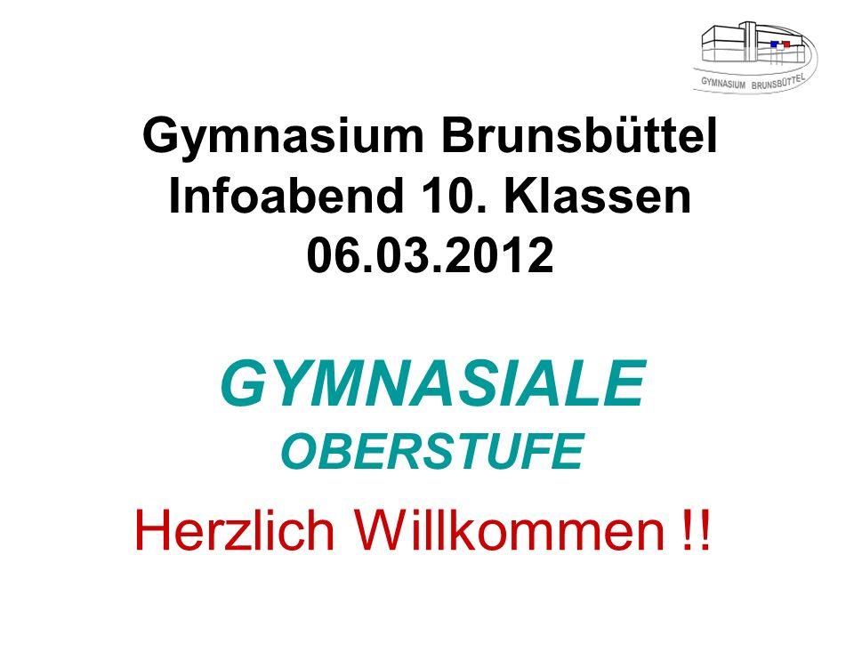 Gymnasium Brunsbüttel Infoabend 10. Klassen 06.03.2012 GYMNASIALE OBERSTUFE Herzlich Willkommen !!