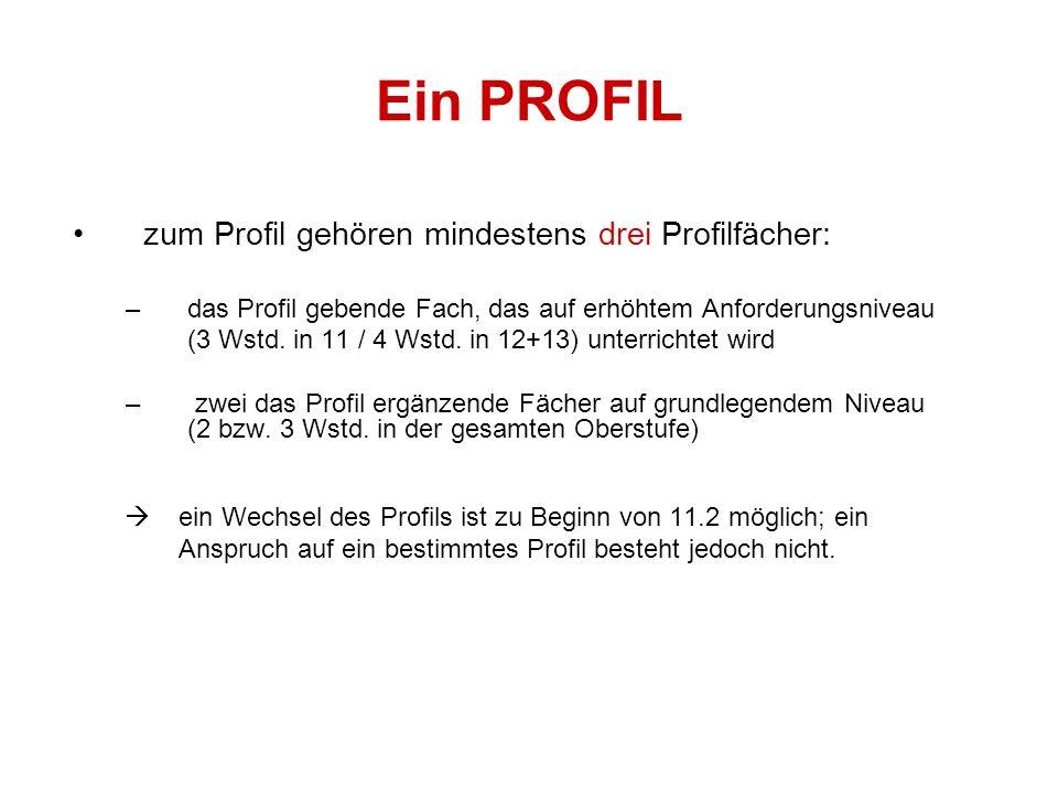 Ein PROFIL zum Profil gehören mindestens drei Profilfächer: –das Profil gebende Fach, das auf erhöhtem Anforderungsniveau (3 Wstd. in 11 / 4 Wstd. in