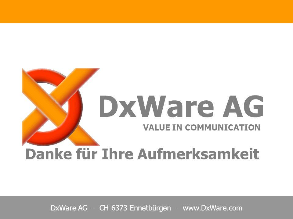 DxWare AG - CH-6373 Ennetbürgen - www.DxWare.com DxWare AG VALUE IN COMMUNICATION Danke für Ihre Aufmerksamkeit