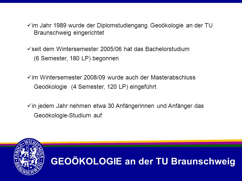 GEOÖKOLOGIE an der TU Braunschweig im Jahr 1989 wurde der Diplomstudiengang Geoökologie an der TU Braunschweig eingerichtet seit dem Wintersemester 20