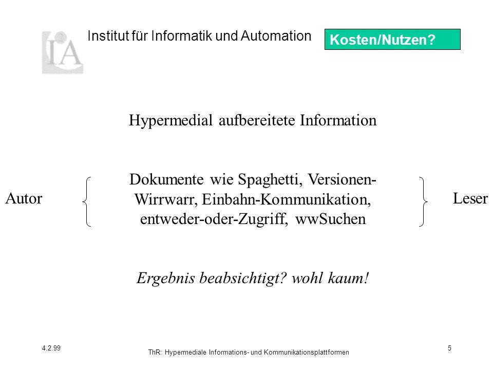 Institut für Informatik und Automation 4.2.99 ThR: Hypermediale Informations- und Kommunikationsplattformen 5 Leser Hypermedial aufbereitete Information Dokumente wie Spaghetti, Versionen- Wirrwarr, Einbahn-Kommunikation, entweder-oder-Zugriff, wwSuchen Ergebnis beabsichtigt.