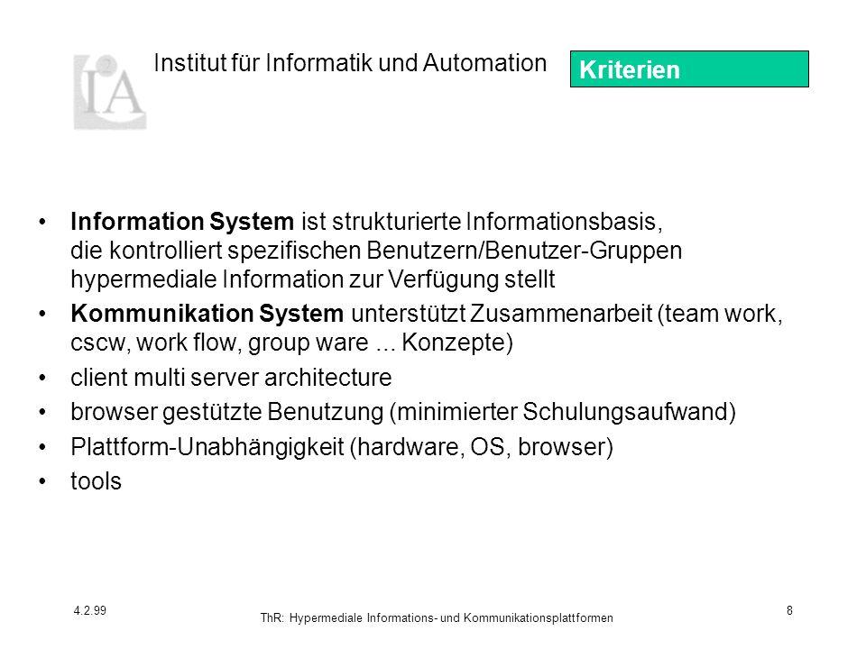 Institut für Informatik und Automation 4.2.99 ThR: Hypermediale Informations- und Kommunikationsplattformen 8 Information System ist strukturierte Informationsbasis, die kontrolliert spezifischen Benutzern/Benutzer-Gruppen hypermediale Information zur Verfügung stellt Kommunikation System unterstützt Zusammenarbeit (team work, cscw, work flow, group ware...