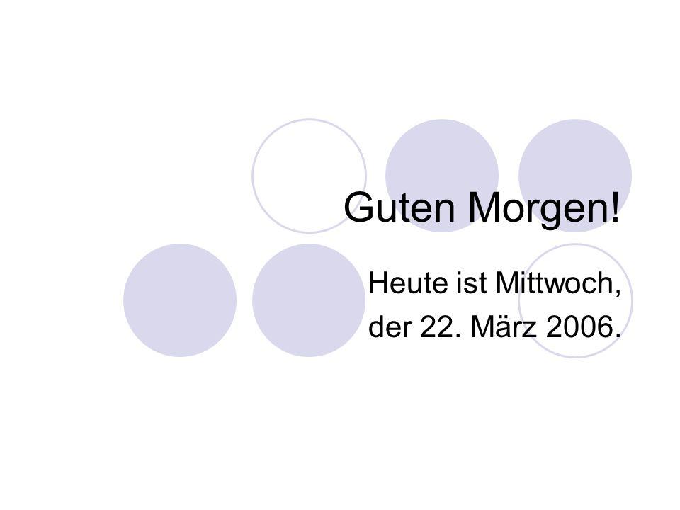 Guten Morgen! Heute ist Mittwoch, der 22. März 2006.