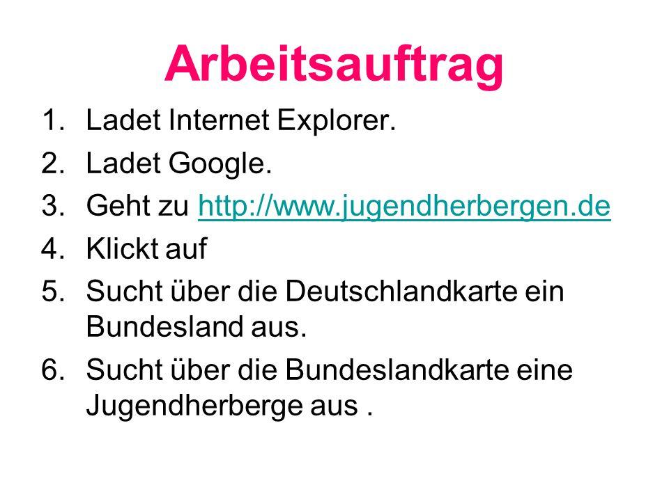 Arbeitsauftrag 1.Ladet Internet Explorer. 2.Ladet Google. 3.Geht zu http://www.jugendherbergen.dehttp://www.jugendherbergen.de 4.Klickt auf 5.Sucht üb