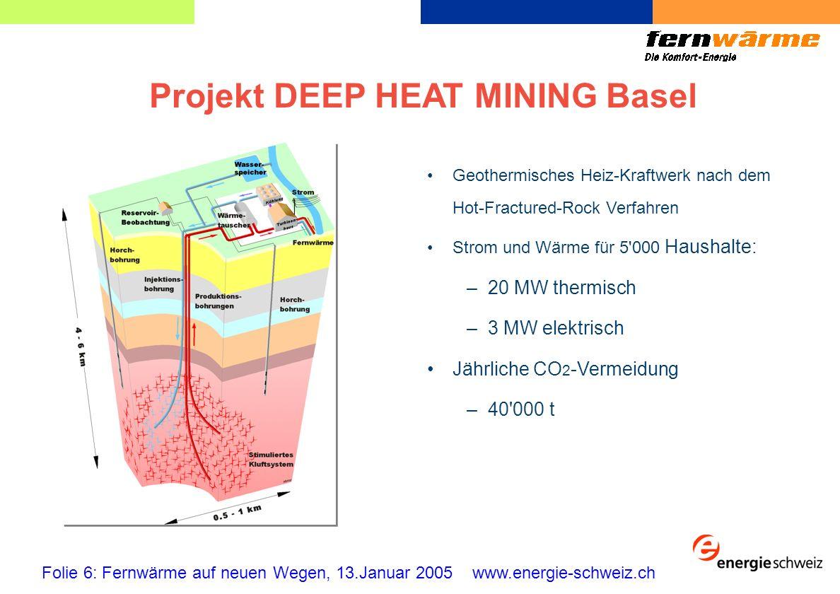 Projekt DEEP HEAT MINING Basel Folie 6: Fernwärme auf neuen Wegen, 13.Januar 2005 www.energie-schweiz.ch Geothermisches Heiz-Kraftwerk nach dem Hot-Fractured-Rock Verfahren Strom und Wärme für 5 000 Haushalte: –20 MW thermisch –3 MW elektrisch Jährliche CO 2 -Vermeidung –40 000 t