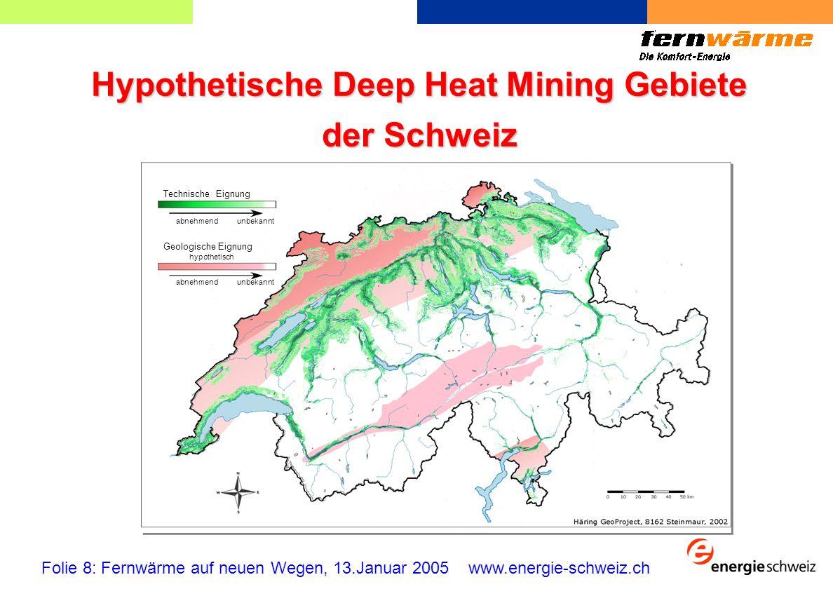 Hypothetische Deep Heat Mining Gebiete der Schweiz Folie 8: Fernwärme auf neuen Wegen, 13.Januar 2005 www.energie-schweiz.ch Technische Eignung abnehmendunbekannt abnehmendunbekannt hypothetisch Geologische Eignung