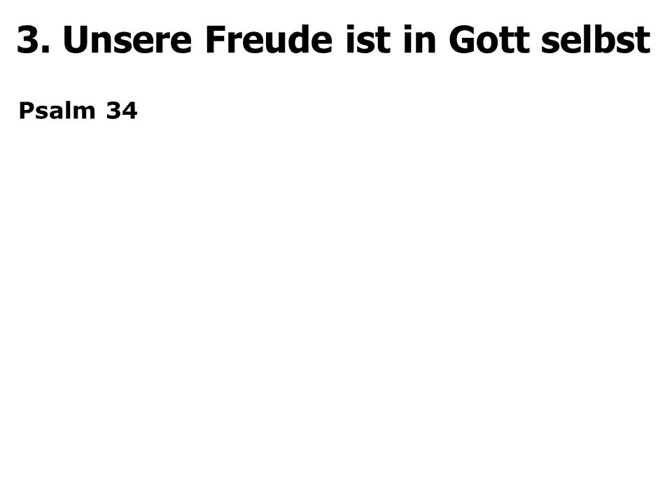 3. Unsere Freude ist in Gott selbst Psalm 34
