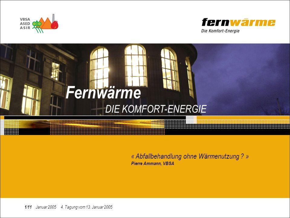 Fernwärme DIE KOMFORT-ENERGIE « Abfallbehandlung ohne Wärmenutzung ? » Pierre Ammann, VBSA 1/11 Januar 2005 4. Tagung vom 13. Januar 2005