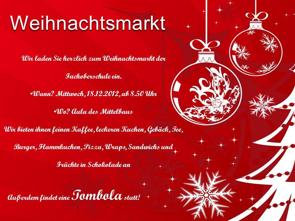Weihnachtsmarkt Wir laden Sie herzlich zum Weihnachtsmarkt der Fachoberschule ein. Wann? Mittwoch, 18.12.2012, ab 8.50 Uhr Wo? Aula des Mittelbaus Wir