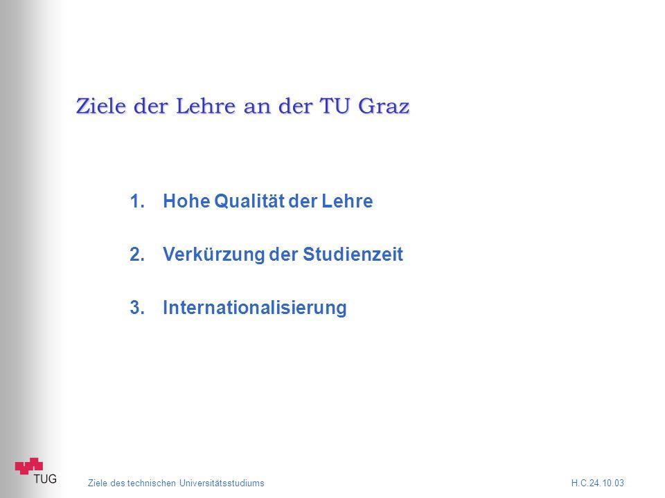 Ziele des technischen Universitätsstudiums H.C.24.10.03 Ziele der Lehre an der TU Graz 1.Hohe Qualität der Lehre 2.Verkürzung der Studienzeit 3.Internationalisierung