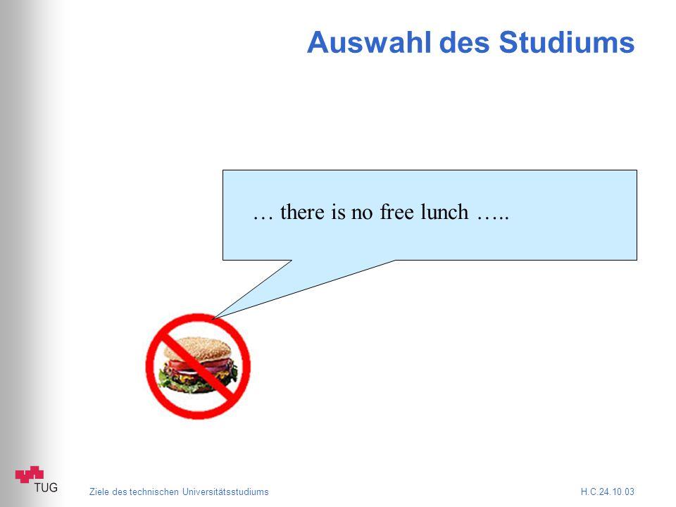 Ziele des technischen Universitätsstudiums H.C.24.10.03 Auswahl des Studiums … there is no free lunch …..