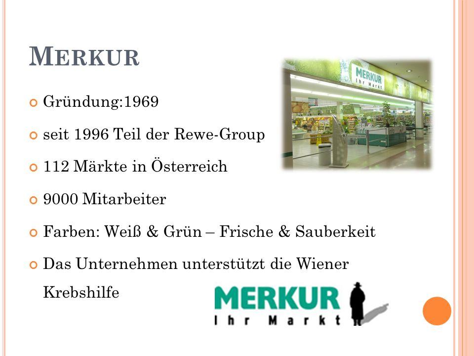M ERKUR Gründung:1969 seit 1996 Teil der Rewe-Group 112 Märkte in Österreich 9000 Mitarbeiter Farben: Weiß & Grün – Frische & Sauberkeit Das Unternehmen unterstützt die Wiener Krebshilfe