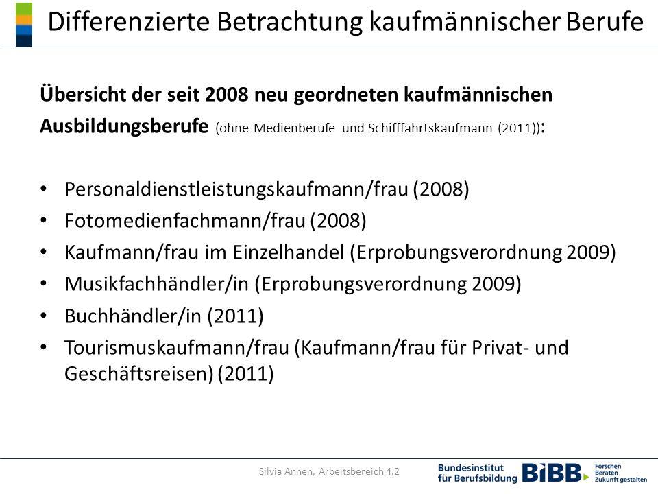 Differenzierte Betrachtung kaufmännischer Berufe Übersicht der seit 2008 neu geordneten kaufmännischen Ausbildungsberufe (ohne Medienberufe und Schifffahrtskaufmann (2011)) : Personaldienstleistungskaufmann/frau (2008) Fotomedienfachmann/frau (2008) Kaufmann/frau im Einzelhandel (Erprobungsverordnung 2009) Musikfachhändler/in (Erprobungsverordnung 2009) Buchhändler/in (2011) Tourismuskaufmann/frau (Kaufmann/frau für Privat- und Geschäftsreisen) (2011) Silvia Annen, Arbeitsbereich 4.2