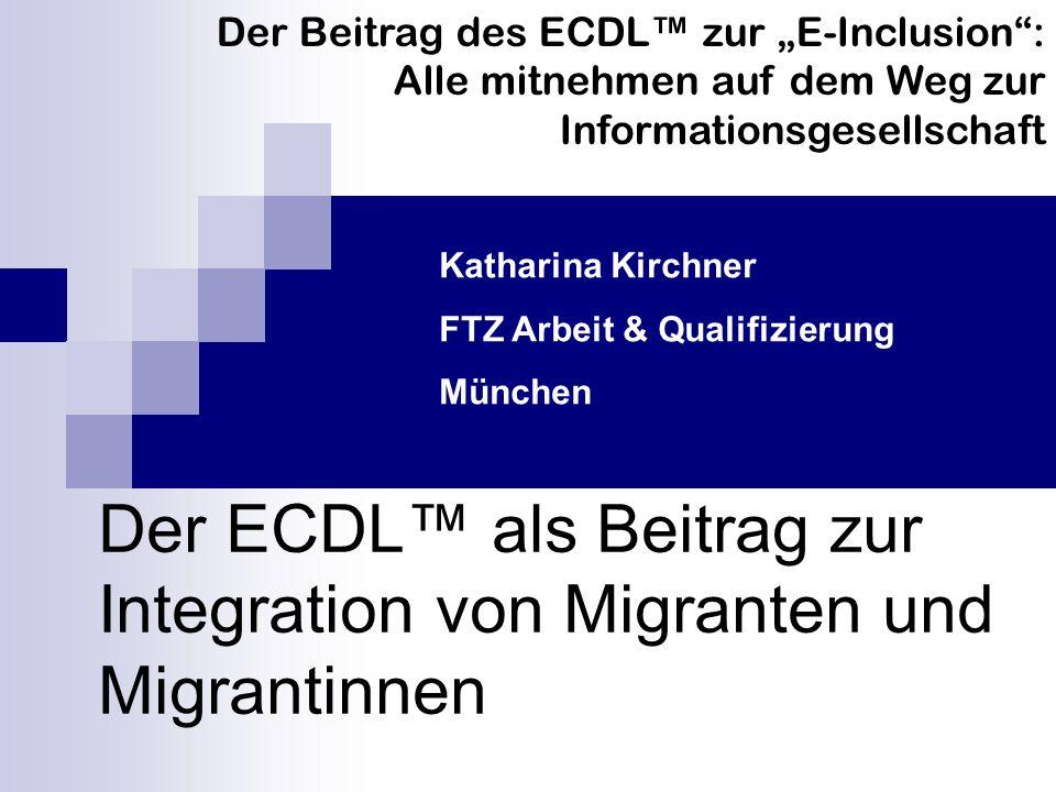 Der ECDL als Beitrag zur Integration von Migranten und Migrantinnen Der Beitrag des ECDL zur E-Inclusion: Alle mitnehmen auf dem Weg zur Informationsgesellschaft Katharina Kirchner FTZ Arbeit & Qualifizierung München