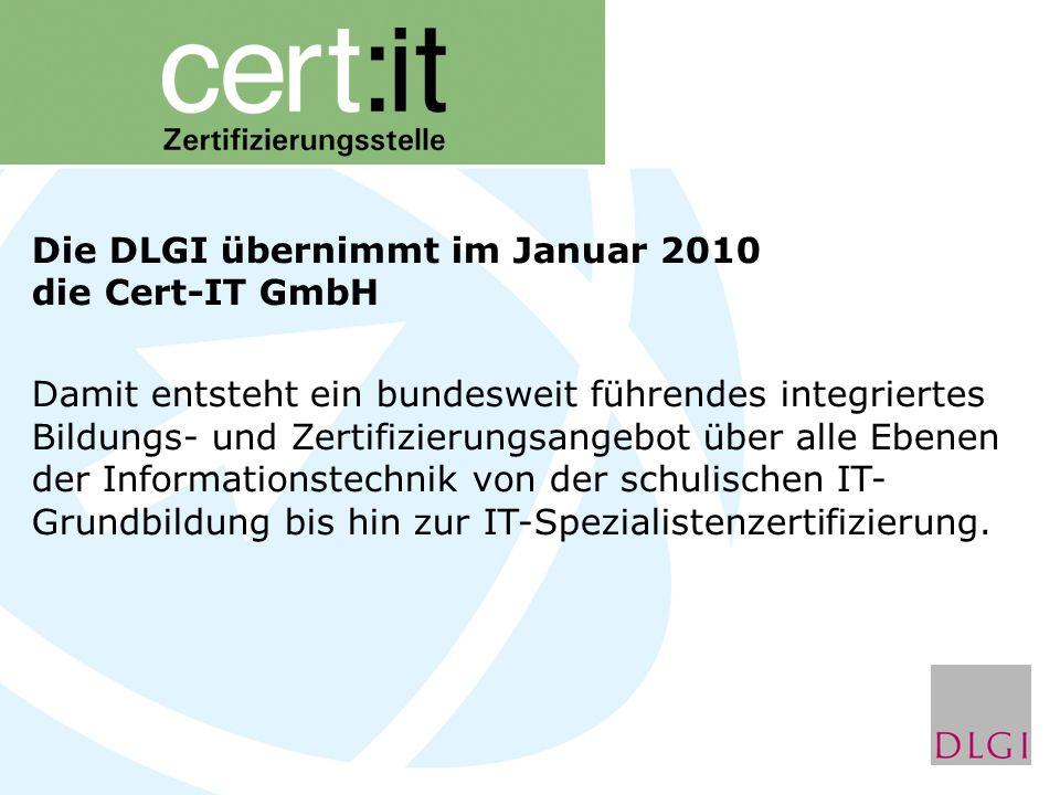 Die DLGI übernimmt im Januar 2010 die Cert-IT GmbH Damit entsteht ein bundesweit führendes integriertes Bildungs- und Zertifizierungsangebot über alle Ebenen der Informationstechnik von der schulischen IT- Grundbildung bis hin zur IT-Spezialistenzertifizierung.