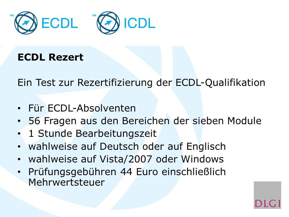 ECDL Rezert Ein Test zur Rezertifizierung der ECDL-Qualifikation Für ECDL-Absolventen 56 Fragen aus den Bereichen der sieben Module 1 Stunde Bearbeitungszeit wahlweise auf Deutsch oder auf Englisch wahlweise auf Vista/2007 oder Windows Prüfungsgebühren 44 Euro einschließlich Mehrwertsteuer
