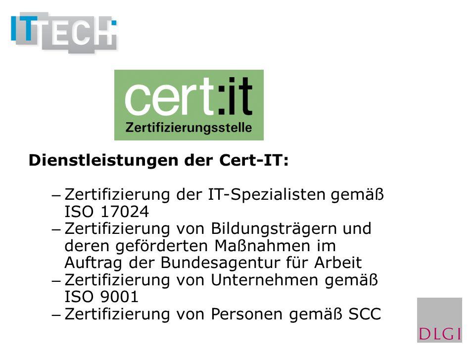 Dienstleistungen der Cert-IT: – Zertifizierung der IT-Spezialisten gemäß ISO 17024 – Zertifizierung von Bildungsträgern und deren geförderten Maßnahmen im Auftrag der Bundesagentur für Arbeit – Zertifizierung von Unternehmen gemäß ISO 9001 – Zertifizierung von Personen gemäß SCC