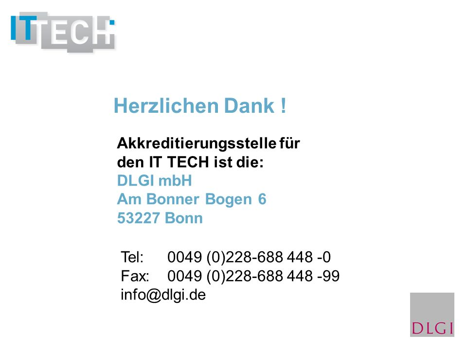 Akkreditierungsstelle für den IT TECH ist die: DLGI mbH Am Bonner Bogen 6 53227 Bonn Tel: 0049 (0)228-688 448 -0 Fax:0049 (0)228-688 448 -99 info@dlgi