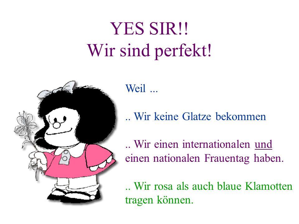 YES SIR!! Wir sind perfekt! Weil..... Wir keine Glatze bekommen.. Wir einen internationalen und einen nationalen Frauentag haben... Wir rosa als auch