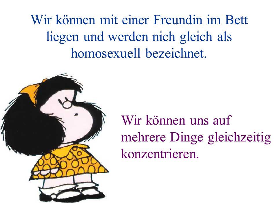 Wir können mit einer Freundin im Bett liegen und werden nich gleich als homosexuell bezeichnet. Wir können uns auf mehrere Dinge gleichzeitig konzentr