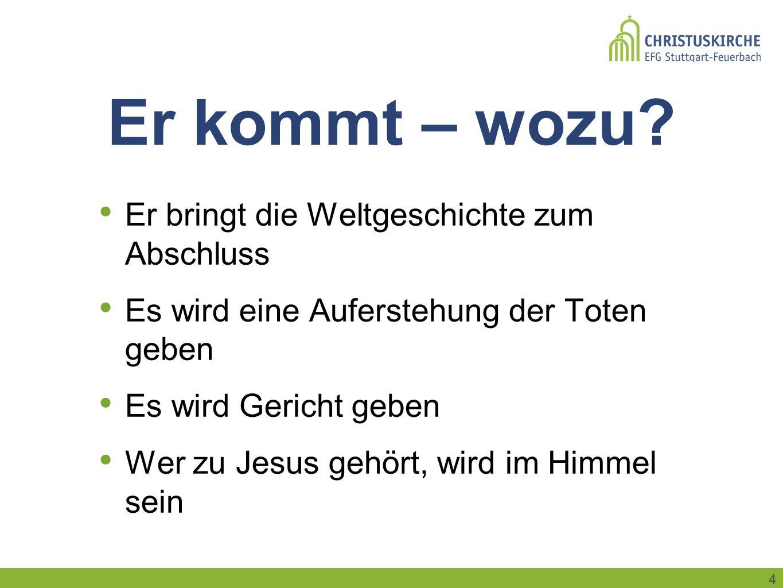 4 Er kommt – wozu? Er bringt die Weltgeschichte zum Abschluss Es wird eine Auferstehung der Toten geben Es wird Gericht geben Wer zu Jesus gehört, wir
