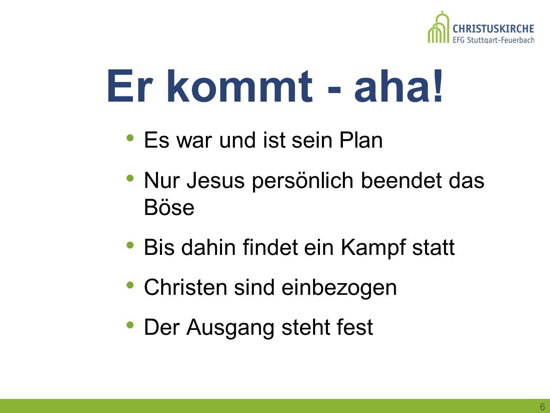 6 Er kommt - aha! Es war und ist sein Plan Nur Jesus persönlich beendet das Böse Bis dahin findet ein Kampf statt Christen sind einbezogen Der Ausgang