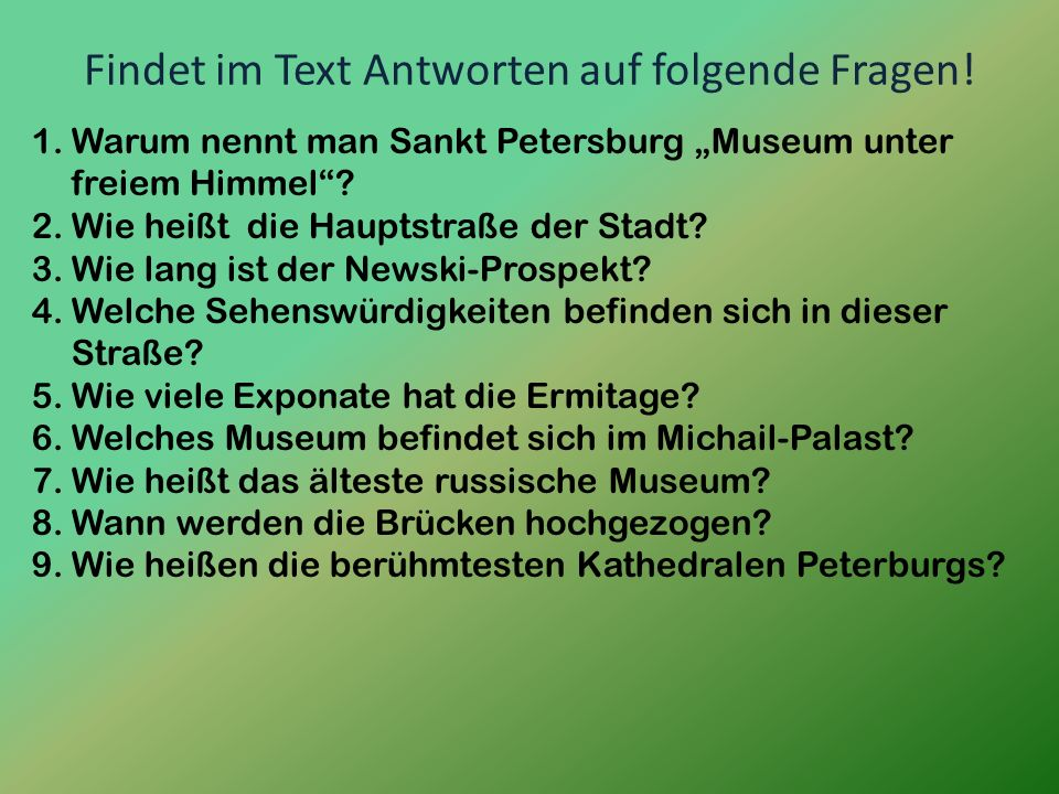 Findet im Text Antworten auf folgende Fragen! 1.Warum nennt man Sankt Petersburg Museum unter freiem Himmel? 2.Wie heißt die Hauptstraße der Stadt? 3.