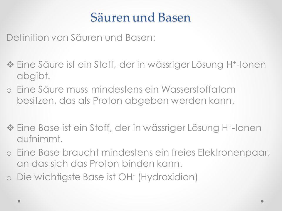 Definition von Säuren und Basen: Eine Säure ist ein Stoff, der in wässriger Lösung H + -Ionen abgibt. o Eine Säure muss mindestens ein Wasserstoffatom