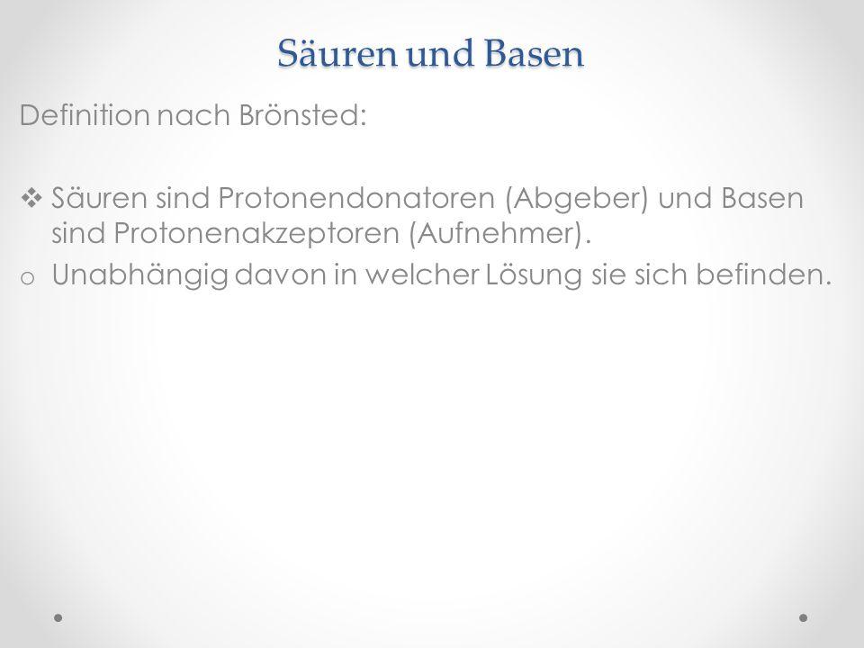 Säuren und Basen Definition nach Brönsted: Säuren sind Protonendonatoren (Abgeber) und Basen sind Protonenakzeptoren (Aufnehmer). o Unabhängig davon i