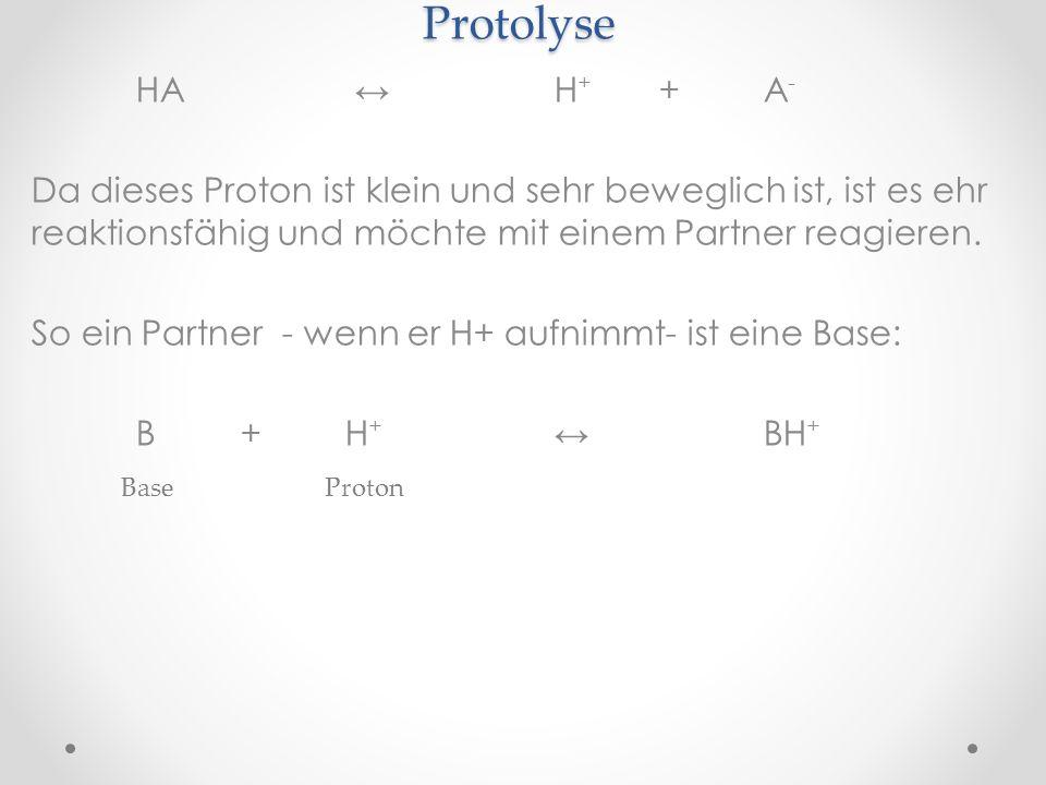 Protolyse HA H + +A - Da dieses Proton ist klein und sehr beweglich ist, ist es ehr reaktionsfähig und möchte mit einem Partner reagieren. So ein Part