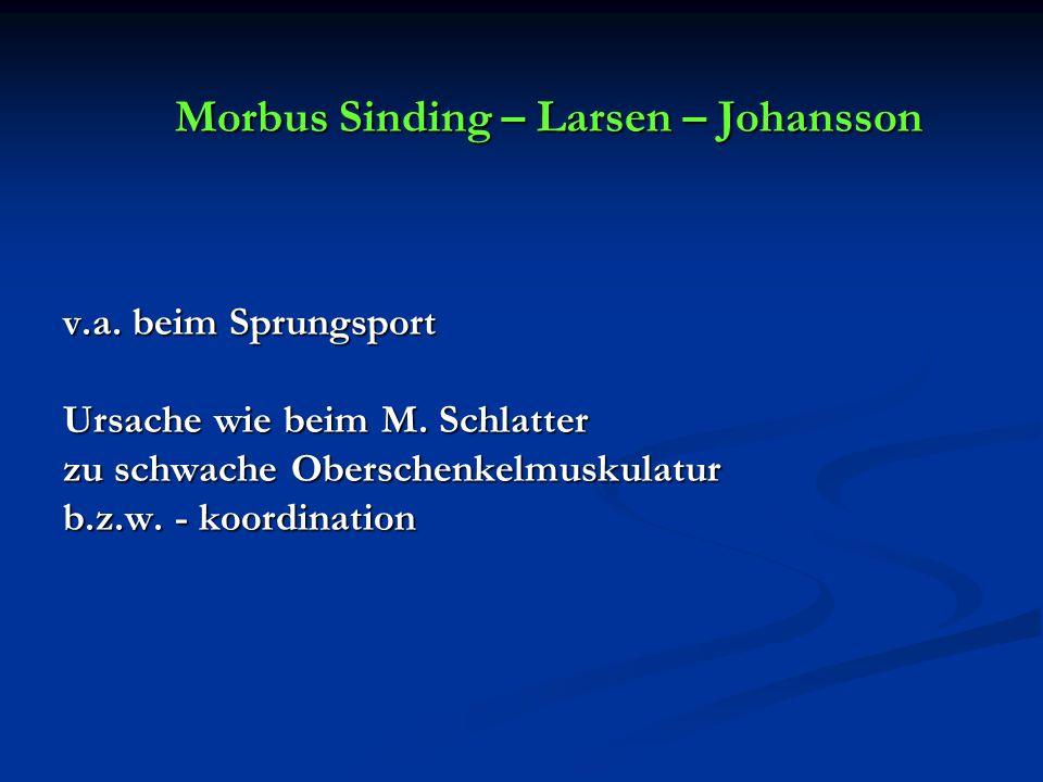 Morbus Sinding – Larsen – Johansson v.a. beim Sprungsport Ursache wie beim M. Schlatter zu schwache Oberschenkelmuskulatur b.z.w. - koordination Morbu