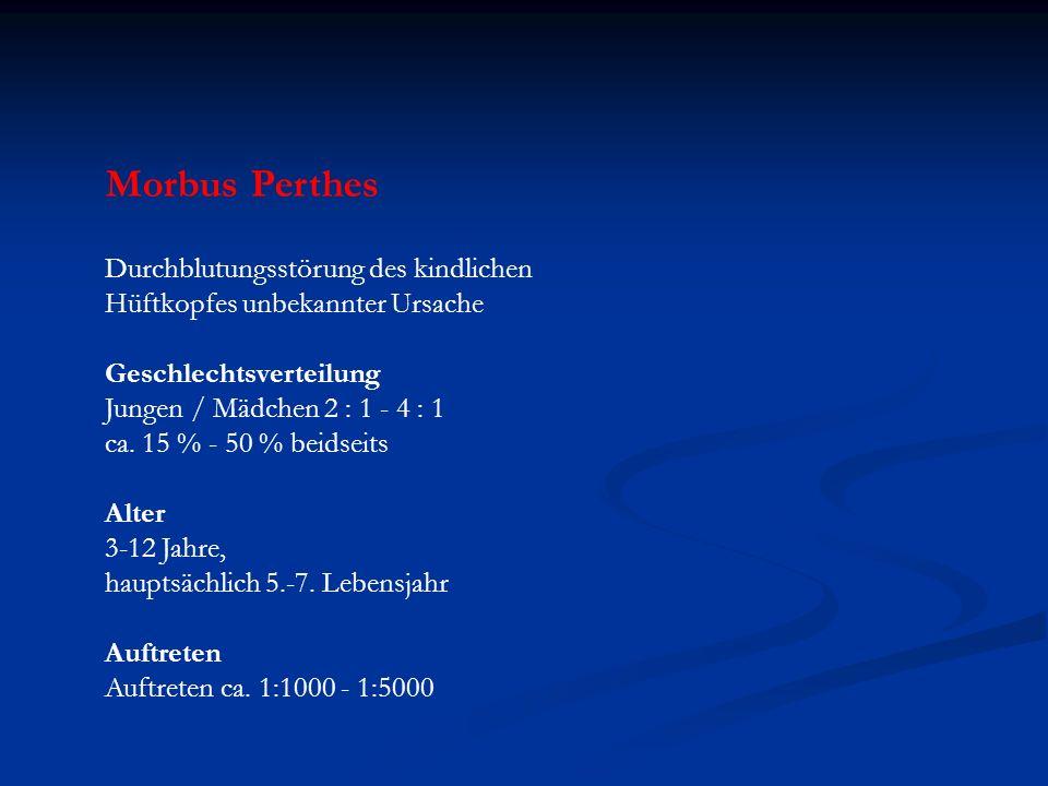 Morbus Perthes Durchblutungsstörung des kindlichen Hüftkopfes unbekannter Ursache Geschlechtsverteilung Jungen / Mädchen 2 : 1 - 4 : 1 ca. 15 % - 50 %